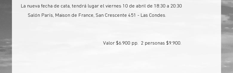 La nueva fecha de cata, tendrá lugar el viernes 10 de abril de 18:30 a 20:30Salón París, Maison de France, San Crescente 451 - Las Condes. Valor $6.900 pp.2 personas $9.900.