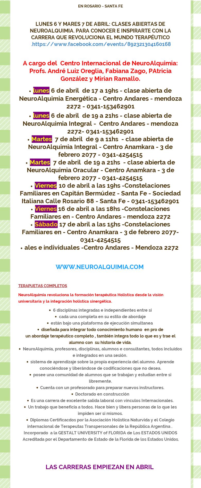 EN ROSARIO - SANTA FE LUNES 6 Y MARES 7 DE ABRIL: CLASES ABIERTAS DENEUROALQUIMIA. PARA CONOCER E INSPIRARTE CON LA CARRERA QUE REVOLUCIONA EL MUNDOTERAPÉUTICO .https://www.facebook.com/events/892321304160168 A cargo del CentroInternacional de NeuroAlquimia: Profs. André Luiz Oreglia, Fabiana Zago,PAtricia González y Mirian Ramallo.lunes 6 de abril de 17 a 19hs - clase abiertade NeuroAlquimia Energética - Centro Andares - mendoza 2272 -0341-153462901lunes 6 de abril de 19 a 21hs - clase abierta de NeuroAlquimiaIntegral - Centro Andares - mendoza 2272- 0341-153462901Martes 7 de abril de 9 a11hs - clase abierta de NeuroAlquimia Integral - Centro Anamkara - 3 de febrero2077 - 0341-4254515Martes 7 de abril de 19 a 21hs - clase abierta deNeuroAlquimia Oracular - Centro Anamkara - 3 de febrero 2077 -0341-4254515Viernes 10 de abril a las 19hs -Constelaciones Familiares en CapitánBermúdez - Santa Fe - Sociedad Italiana Calle Rosario 88 - Santa Fe -0341-153462901Viernes 16 de abril a las 18hs -Constelaciones Familiares en -Centro Andares - mendoza 2272Sábado 17 de abril a las 15hs -ConstelacionesFamiliares en - Centro Anamkara - 3 de febrero 2077- 0341-4254515ales eindividuales -Centro Andares - Mendoza 2272 WWW.NEUROALQUIMIA.COM TERAPUETASCOMPLETOSNeuroAlquimia revoluciona la formación terapéutica Holística desde lavisión universitaria y la integración holística sinergética.6 disciplinasintegradas e independientes entre sicada una completa en su estilo deabordajeestán bajo una plataforma de ejecución simultanea diseñada para integrartodo conocimiento humano en pro de un abordaje terapéutico completo , tambiénintegra todo lo que es y trae el alumno con su historia de vida.NeuroAlquimia,profesores, disciplinas, alumnos e consultantes, todos incluidos e integrados enuna sesión. sistema de aprendizaje sobre la propia experiencia del alumno.Aprende conociéndose y liberándose de codificaciones que no desea.posee unacomunidad de alumnos que se trabajan y estudian entre si libremen