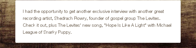 "I had the opportunity to get another exclusive interview with another great recording artist, Shedrach Rowry, founder of gospel group The Levites. Check it out, plus The Levites' new song, ""Hope Is Like A Light"" with Michael League of Snarky Puppy."