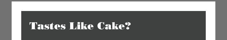 Tastes Like Cake?
