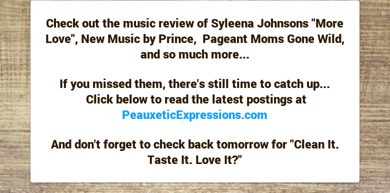"Check out the music review of Syleena Johnsons ""More Love"", New Music by Prince, Pageant Moms Gone Wild, and so much more... If you missed them, there's still time to catch up... Click below to read the latest postings at PeauxeticExpressions.com And don't forget to check back tomorrow for ""Clean It. Taste It. Love It?"""