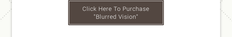 "Click Here To Purchase ""Blurred Vision"""