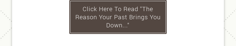 "Click Here To Read ""The Reason Your Past Brings You Down..."""