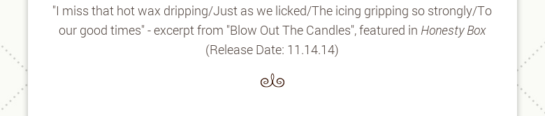 """I miss that hot wax dripping/Just as we licked/The icing gripping so strongly/To our good times"" - excerpt from ""Blow Out The Candles"", featured in Honesty Box (Release Date: 11.14.14)"