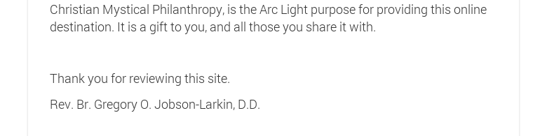 Christian Mystical Philanthropy, is the Arc Light purpose for providing this online destination. It is a gift to you, and all those you share it with. Thank you for reviewing this site.Rev. Br. Gregory O. Jobson-Larkin, D.D.