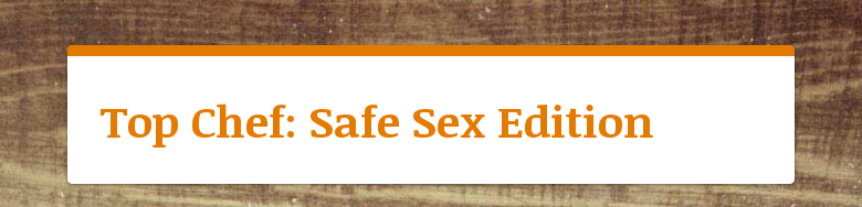 Top Chef: Safe Sex Edition
