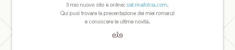 Il mio nuovo sito è online: sabrinafolcia.com.Qui puoi trovare la presentazione dei miei romanzie conoscerele ultime novità.