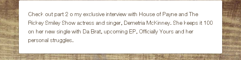 Check out part 2 o my exclusive interview with House of Payne and The Rickey Smiley Show actress and singer, Demetria McKinney. She keeps it 100 on her new single with Da Brat, upcoming EP, Officially Yours and her personal struggles.