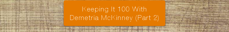Keeping It 100 With Demetria McKinney (Part 2)