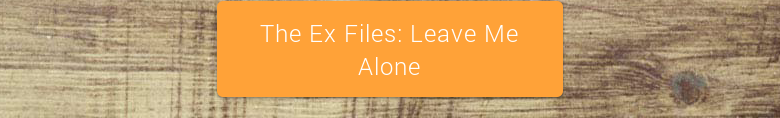 The Ex Files: Leave Me Alone