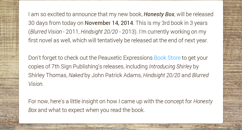 I am so excited to announce that my new book, Honesty Box, will be released 30 days from today on November 14, 2014. This is my 3rd book in 3 years (Blurred Vision - 2011, Hindsight 20/20 - 2013). I'm currently working on my first novel as well, which will tentatively be released at the end of next year. Don't forget to check out the Peauxetic Expressions Book Store to get your copies of 7th Sign Publishing's releases, including Introducing Shirley by Shirley Thomas, Naked by John Patrick Adams, Hindsight 20/20 and Blurred Vision. For now, here's a little insight on how I came up with the concept for Honesty Box and what to expect when you read the book.