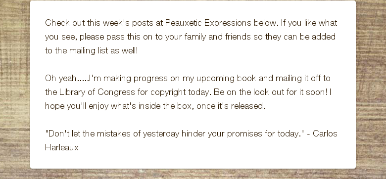 "Check out this week's posts at Peauxetic Expressions below. If you like what you see, please pass this on to your family and friends so they can be added to the mailing list as well! Oh yeah.....I'm making progress on my upcoming book and mailing it off to the Library of Congress for copyright today. Be on the look out for it soon! I hope you'll enjoy what's inside the box, once it's released. ""Don't let the mistakes of yesterday hinder your promises for today."" - Carlos Harleaux"