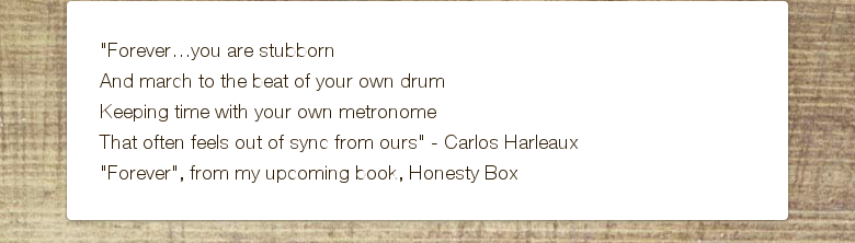 """Forever…you are stubbornAnd march to the beat of your own drumKeeping time with your own metronomeThat often feels out of sync from ours"" - Carlos Harleaux ""Forever"", from my upcoming book, Honesty Box"