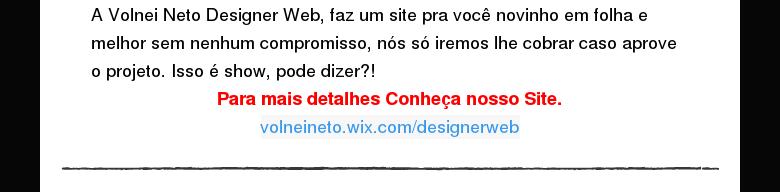 A Volnei Neto Designer Web, faz um site pra você novinho em folha e melhor sem nenhumcompromisso, nós só iremos lhe cobrar caso aprove o projeto. Isso é show, pode dizer?!    Para mais detalhesConheça nosso Site.    volneineto.wix.com/designerweb