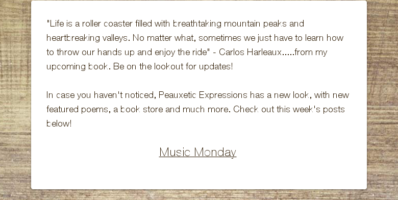 """Life is a roller coaster filled with breathtaking mountain peaks and heartbreaking valleys. No matter what, sometimes we just have to learn how to throw our hands up and enjoy the ride"" - Carlos Harleaux.....from my upcoming book. Be on the lookout for updates! In case you haven't noticed, Peauxetic Expressions has a new look, with new featured poems, a book store and much more. Check out this week's posts below! Music Monday"