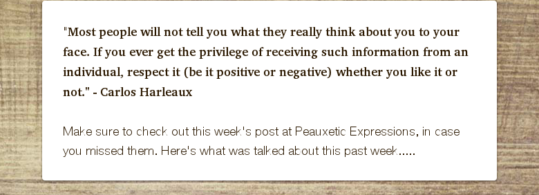 """Most people will not tell you what they really think about you to your face. If you ever get the privilege of receiving such information from an individual, respect it (be it positive or negative) whether you like it or not."" - Carlos Harleaux Make sure to check out this week's post at Peauxetic Expressions, in case you missed them. Here's what was talked about this past week....."