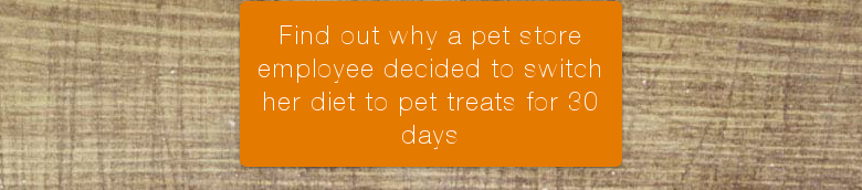 Find out why a pet store employee decided to switch her diet to pet treats for 30 days
