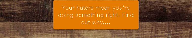 Your haters mean you're doing something right. Find out why....