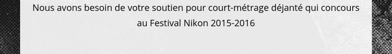 Nous avons besoin de votre soutien pour court-métrage déjanté qui concours au Festival Nikon 2015-2016