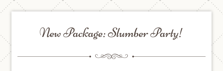 New Package: Slumber Party!
