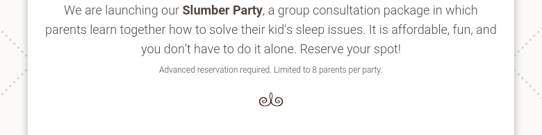 We are launching our Slumber Party, a group consultation package in which parents learn together how to solve their kid's sleep issues. It is affordable, fun, and you don't have to do it alone. Reserve your spot! Advanced reservation required. Limited to 8 parents per party.
