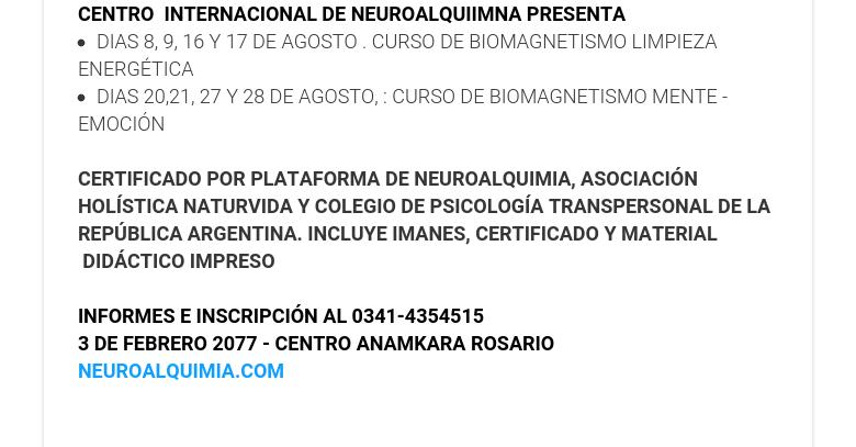 CENTRO INTERNACIONAL DE NEUROALQUIIMNA PRESENTA DIAS 8, 9, 16 Y 17 DE AGOSTO . CURSO DE BIOMAGNETISMO LIMPIEZA ENERGÉTICA DIAS 20,21, 27 Y 28 DE AGOSTO, : CURSO DE BIOMAGNETISMO MENTE - EMOCIÓN  CERTIFICADO POR PLATAFORMA DE NEUROALQUIMIA, ASOCIACIÓN HOLÍSTICA NATURVIDA Y COLEGIO DE PSICOLOGÍA TRANSPERSONAL DE LA REPÚBLICA ARGENTINA. INCLUYE IMANES, CERTIFICADO Y MATERIAL DIDÁCTICOIMPRESO  INFORMES E INSCRIPCIÓN AL 0341-4354515 3 DE FEBRERO 2077 - CENTRO ANAMKARA ROSARIO NEUROALQUIMIA.COM