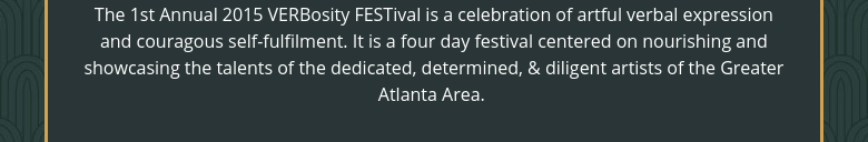 The 1st Annual 2015 VERBosity FESTival is a celebration of artful verbal expression and couragous self-fulfilment. It is a four day festival centered on nourishing and showcasing the talents of the dedicated, determined, & diligent artists of the Greater Atlanta Area.