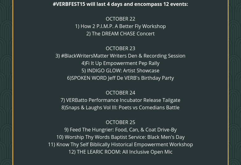 #VERBFEST15 will last 4 days and encompass 12 events: OCTOBER 221) How 2 P.I.M.P. A Better Fly Workshop2) The DREAM CHASE Concert OCTOBER 233) #BlackWritersMatter Writers Den & Recording Session4)Fi It Up Empowerment Pep Rally5) INDIGO GLOW: Artist Showcase6)SPOKEN WORD Jeff De VERB's Birthday Party OCTOBER 247) VERBatto Performance Incubator Release Tailgate8)Snaps & Laughs Vol III: Poets vs Comedians Battle OCTOBER 259) Feed The Hungrier: Food, Can, & Coat Drive-By10) Worship Thy Words Baptist Service: Black Men's Day11) Know Thy Self Biblically Historical Empowerment Workshop12) THE LEARIC ROOM: All Inclusive Open Mic