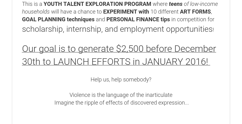 This is a YOUTH TALENT EXPLORATION PROGRAM where teens of low-income households will have a chance to EXPERIMENT with 10 different ART FORMS, GOAL PLANNING techniques and PERSONAL FINANCE tips in competition for scholarship, internship, and employment opportunities! Our goal is to generate $2,500 before December 30th to LAUNCH EFFORTS in JANUARY 2016!   Help us, help somebody? Violence is the language of the inarticulate Imagine the ripple of effects of discovered expression...