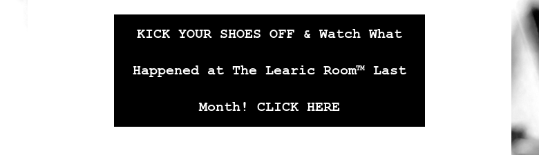 KICK YOUR SHOES OFF & Watch What Happened at The Learic Room™ Last Month! CLICK HERE