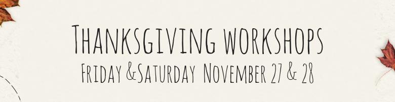 Thanksgiving workshopsFriday &Saturday November 27 & 28