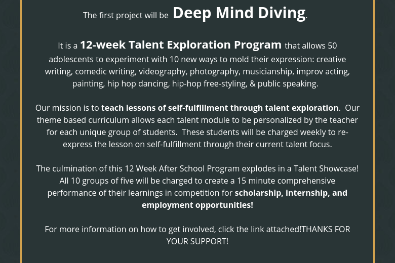 The first project will be Deep Mind Diving.   It is a 12-week Talent Exploration Program that allows 50 adolescents to experiment with 10 new ways to mold their expression: creative writing, comedic writing, videography, photography, musicianship, improv acting, painting, hip hop dancing, hip-hop free-styling, & public speaking.   Our mission is to teach lessons of self-fulfillment through talent exploration.  Our theme based curriculum allows each talent module to be personalized by the teacher for each unique group of students.  These students will be charged weekly to re-express the lesson on self-fulfillment through their current talent focus. The culmination of this 12 Week After School Program explodes in a Talent Showcase! All 10 groups of five will be charged to create a 15 minute comprehensive performance of their learnings in competition for scholarship, internship, and employment opportunities! For more information on how to get involved, click the link attached!THANKS FOR YOUR SUPPORT!