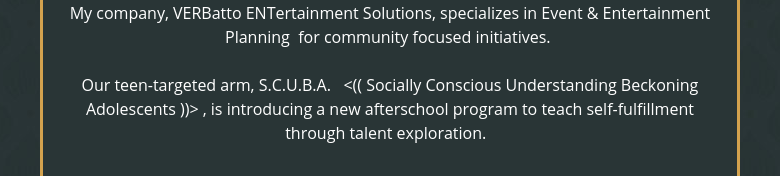 My company, VERBatto ENTertainment Solutions, specializes in Event & Entertainment Planning  for community focused initiatives.  Our teen-targeted arm, S.C.U.B.A.   <(( Socially Conscious Understanding Beckoning Adolescents ))> , is introducing a new afterschool program to teach self-fulfillment through talent exploration.