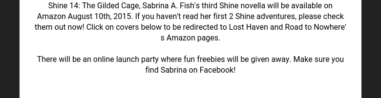 Shine 14: The Gilded Cage, Sabrina A. Fish's third Shine novella will be available on Amazon August 10th, 2015. If you haven't read her first 2 Shine adventures, please check them out now! Click on covers below to be redirected to Lost Haven and Road to Nowhere' s Amazon pages.   There will be an online launch party where fun freebies will be given away. Make sure you find Sabrina on Facebook!