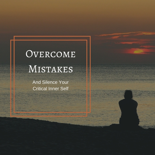 Overcome Mistakes and Silence Your Critical Inner Self