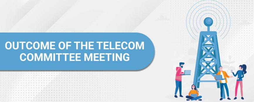 Outcome of the Telecom Committee Meeting