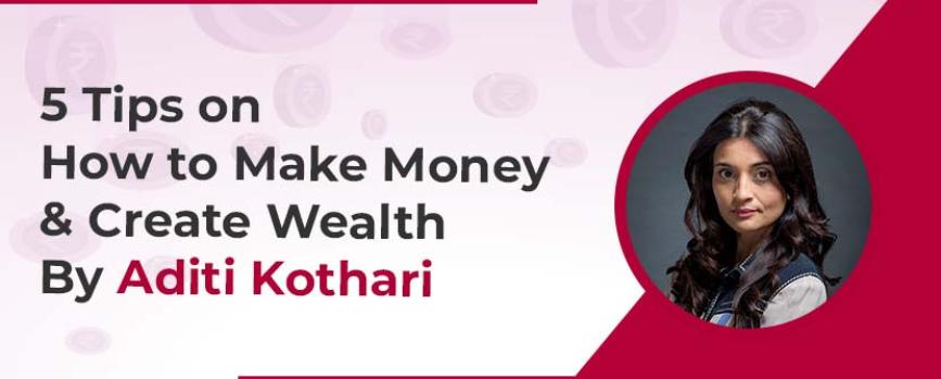 5 Tips on How to Make Money and Create Wealth By Aditi Kothari