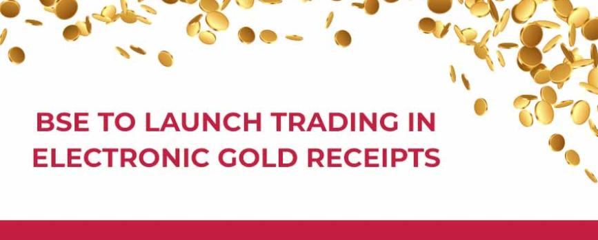 BSE All Set to Launch Trading in Electronic Gold Receipts (EGR)