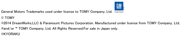General Motors Trademarks used under license to TOMY Company, Ltd.<br> (c) TOMY<br> (c) 2014 DreamWorks,LLC & Paramount Pictures Corporation.<br> Manufactured under license from TOMY Company,Ltd.<br> (R) and/or TM TOMY Company,Ltd.<br> All Rights Reserved. For sale in Japan only.