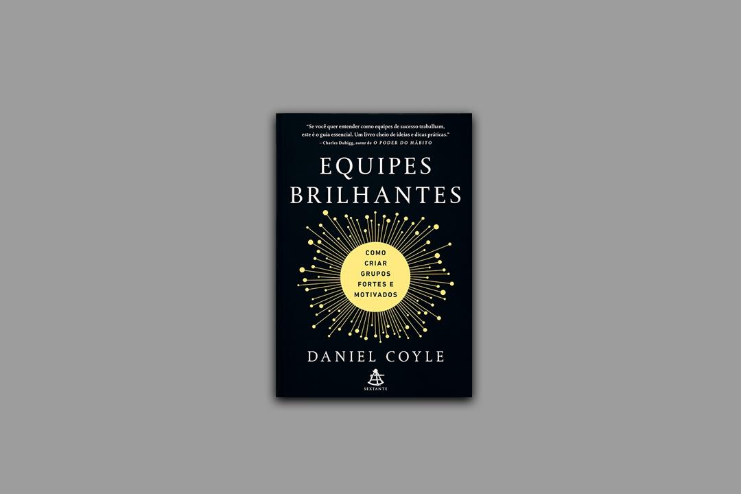 Equipes Brilhantes, de Daniel Coyle, lançado no Brasil pela Sextante