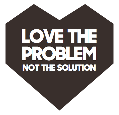 Love the problem, not the solution.