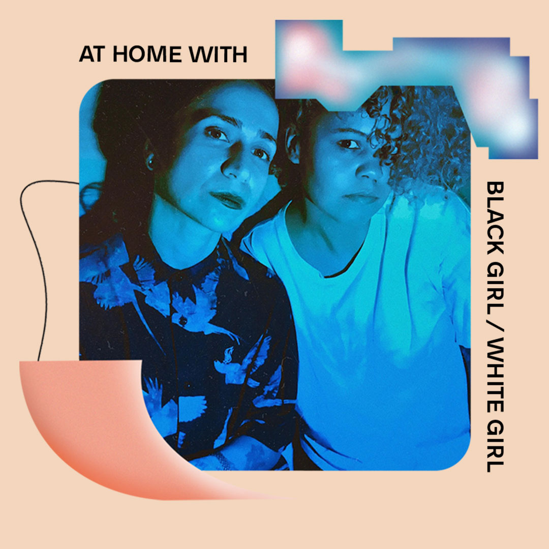AT HOME WITH: BLACK GIRL / WHITE GIRL