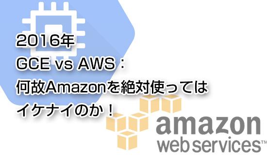 2016年 GCE vs AWS:何故Amazonを絶対使ってはイケナイのか!