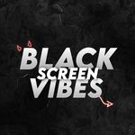BLACK SCREEN VIBES ®