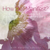 ask dorothy:  How Do I Manifest?  The 3 Secrets of Conscious Manifesting