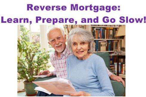 Reverse Mortgage: Learn, Prepare, and Go Slow!