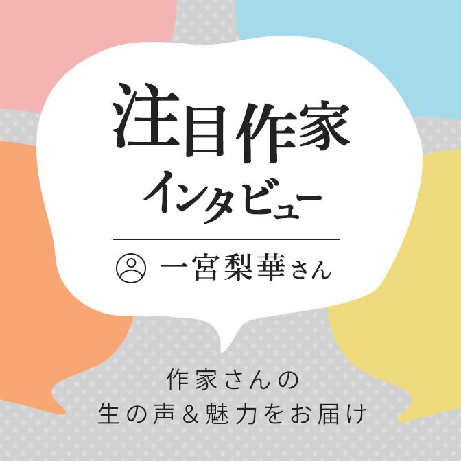 注目作家インタビュー/一宮梨華