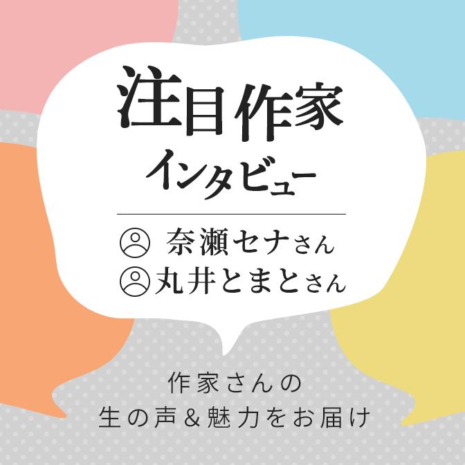 注目作家インタビュー/奈瀬セナさん、丸井とまとさん