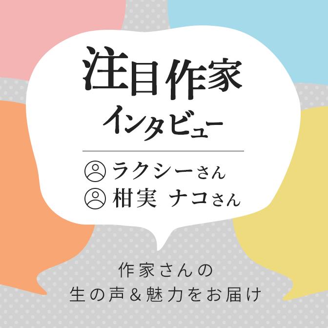 注目作家インタビュー/ラクシーさん、柑実ナコさん