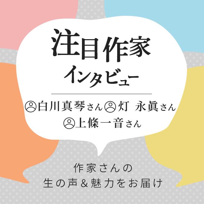 注目作家インタビュー/白川真琴さん、灯永眞さん、上条一音さん